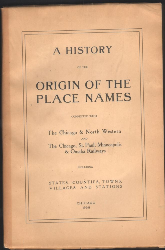 A History of the Origin of the Place Names Connected with The Chicago and North Western and the Chicago, St. Paul, Minneapolis a& Omaha Railways Including States, Counties, Towns, Villages and Stations.