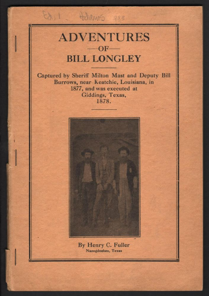 Adventures of Bill Longley; Captured by Sheriff Milton Mast and Deputy Bill Burrows, near Keatchie, Louisiana, in 1877, and was Executed at Giddings, Texas, 1878. Henry C. Fuller.