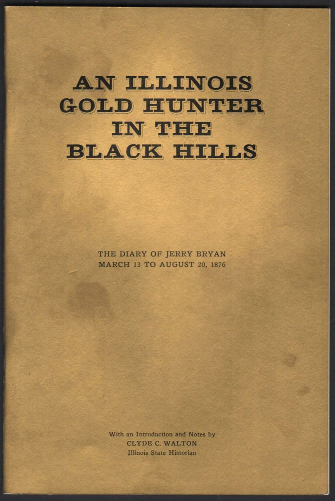 An Illinois Gold Hunter in the Black Hills; the diary of Jerry Bryan March 13 to August 20, 1876. Jerry Bryan.