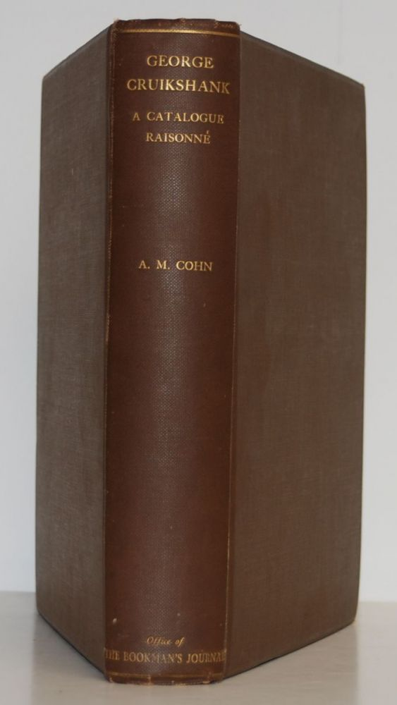 George Cruikshank; A Catalogue Raisonné of the Work Executed During the Years 1806-1877, with Collations, Notes, Approximate Values, Facsimiles, and Illustrations. Albert M. Cohn.
