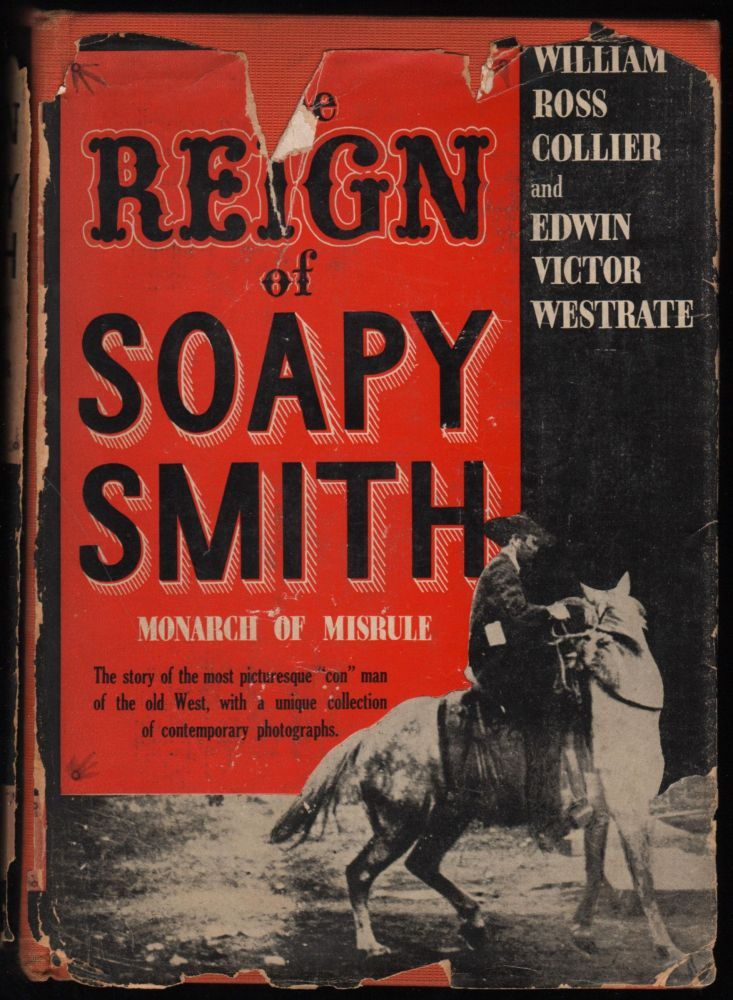 """The Reign of Soapy Smith, Monarch of Misrule; The story of the most picturesque """"con"""" man of the old West, with a unique collection of contemporary photographs. William Ross Collier, Edwin Victor Westrate."""