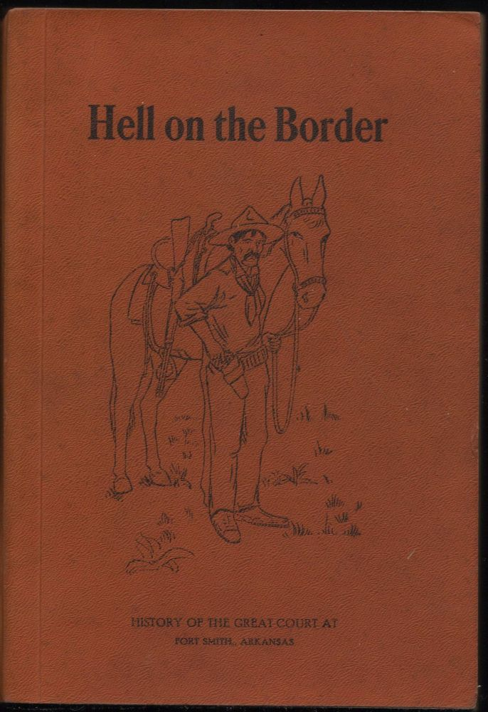 Hell on the Border; A History of the Great United States Criminal Court at Fort Smith and of Crimes and Criminals in the Indian Territory and the Trials and Punishment Thereof before his honor United States Judge, Isaac C. Parker. S. W. Harman.