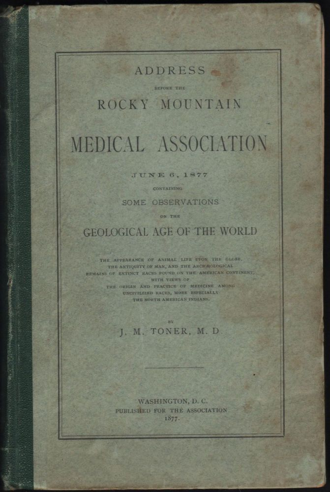 Address Before the Rocky Mountain Medical Association June 6, 1877, Containing some Observations on the Geological Age of the World. J. M. Toner.