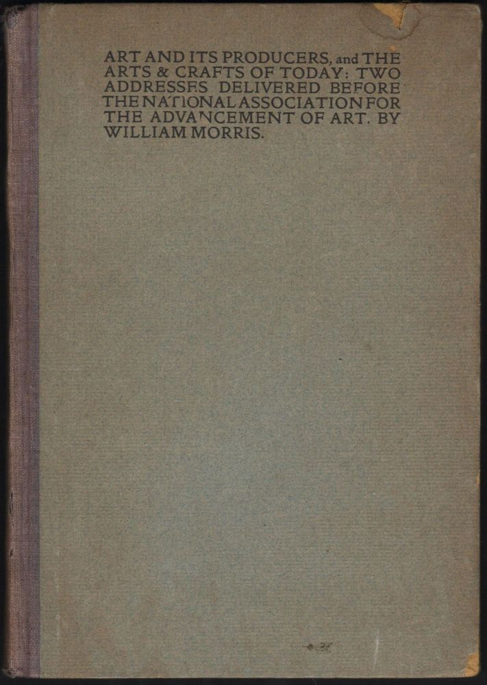 Art and Its Producers, and The Arts & Crafts of Today. Two Addresses Delivered Before the National Association for the Advancement of Art. William Morris.