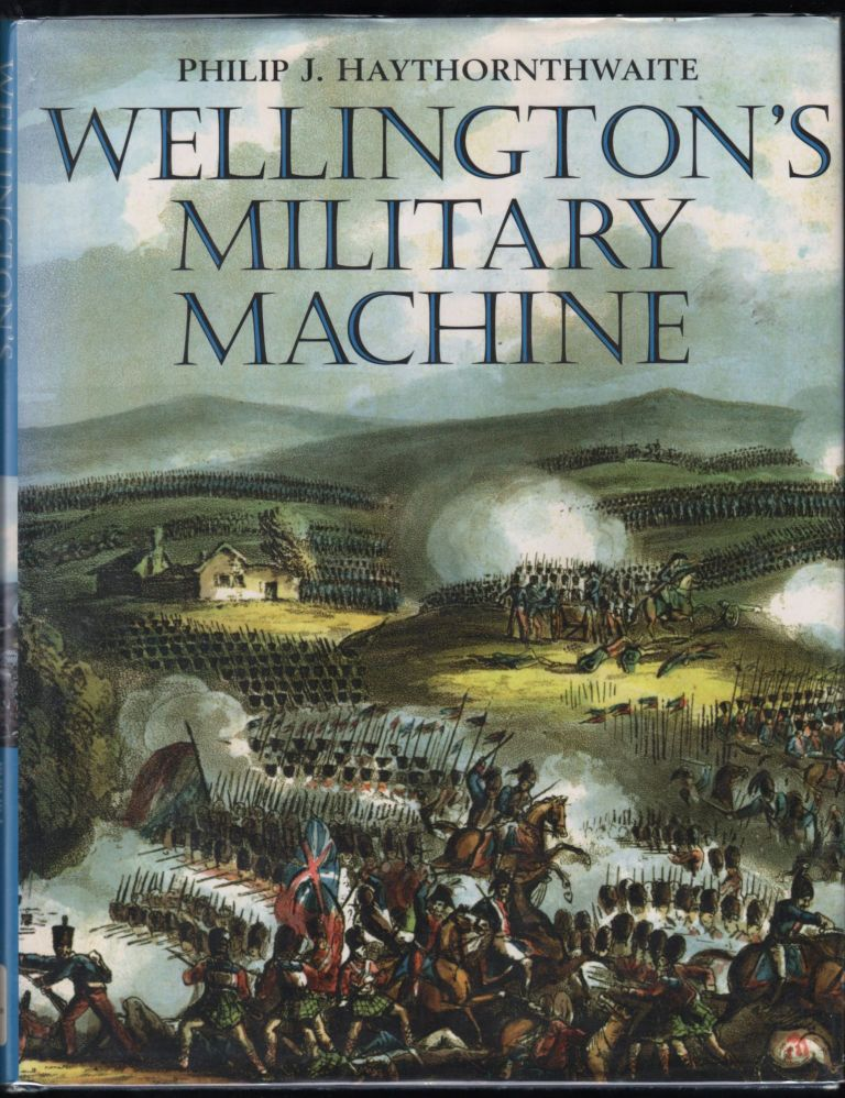 Wellington's Military Machine. Philip J. Hawthornthwaite.