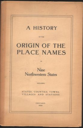 A History of the Origin of the Place Names in Nine Northwestern States including States, Counties, Towns, Villages and Stations.