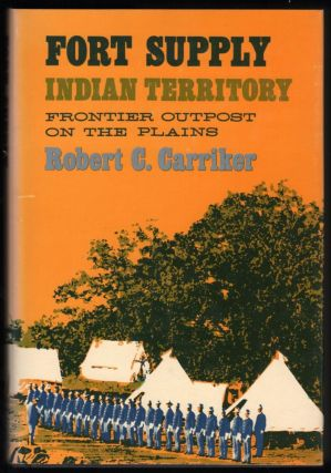 Fort Supply Indian Territory; Frontier Outpost on the Plains. Robert C. Carriker.
