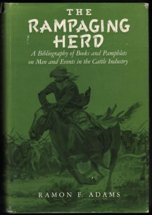 The Rampaging Herd: A Bibliography Of Books And Pamphlets On Men And Events In The Cattle Industry. Ramon F. Adams.