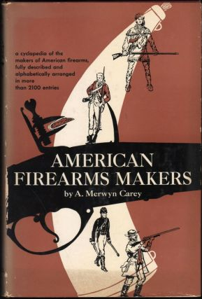 American Firearms Makers; A cyclopedia of the makers of American firearms fully described and alphabetically arranged in more than 2100 entries. A. Merwyn Carey.