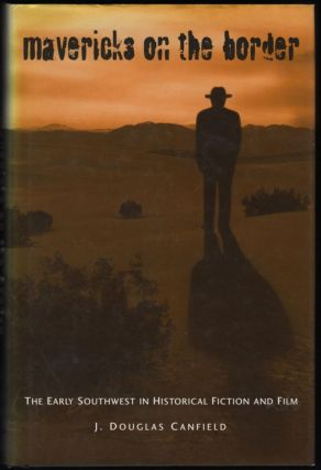 Mavericks on the Border; The Early Southwest in Historical Fiction and Film. J. Douglas Canfield.