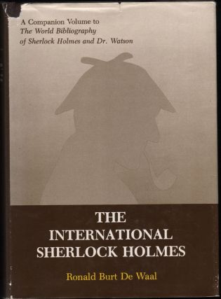The International Sherlock Holmes; A Companion Volume to The World Bibliography of Sherlock Holmes and Dr. Watson. ronald Burt De Waal.