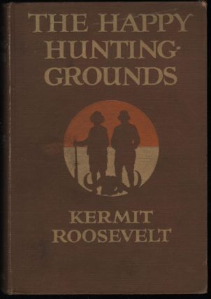 The Happy Hunting Grounds. Kermit Roosevelt.
