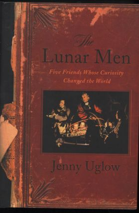 The Lunar Men; Five Friends Whose Curiosity Changed the World. Jenny Uglow