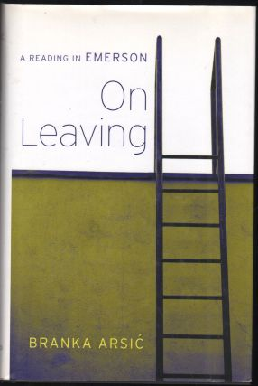 On Leaving ; A Reading in Emerson. Branka Arsic